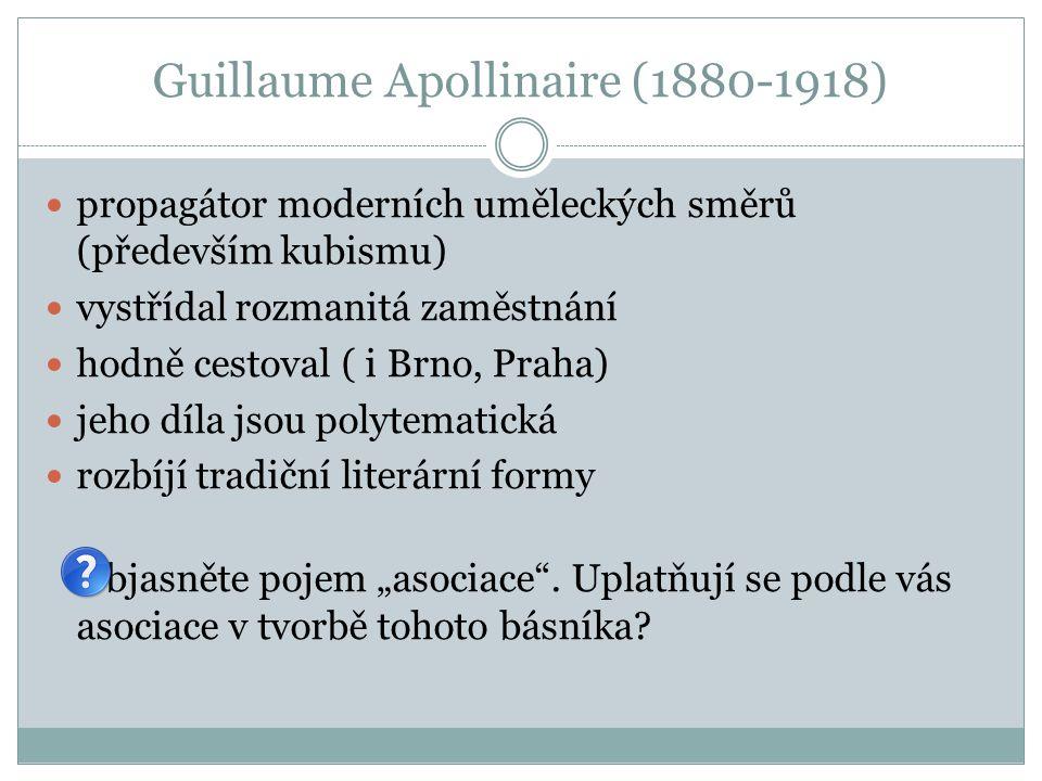 """Guillaume Apollinaire (1880-1918) propagátor moderních uměleckých směrů (především kubismu) vystřídal rozmanitá zaměstnání hodně cestoval ( i Brno, Praha) jeho díla jsou polytematická rozbíjí tradiční literární formy Objasněte pojem """"asociace ."""