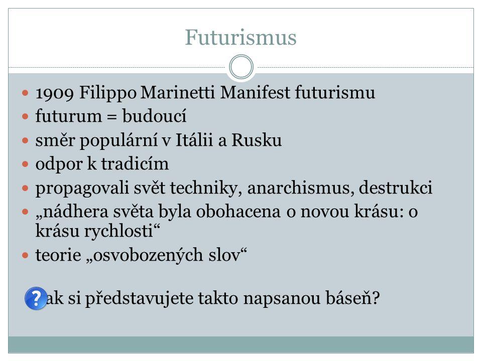 """Futurismus 1909 Filippo Marinetti Manifest futurismu futurum = budoucí směr populární v Itálii a Rusku odpor k tradicím propagovali svět techniky, anarchismus, destrukci """"nádhera světa byla obohacena o novou krásu: o krásu rychlosti teorie """"osvobozených slov Jak si představujete takto napsanou báseň?"""