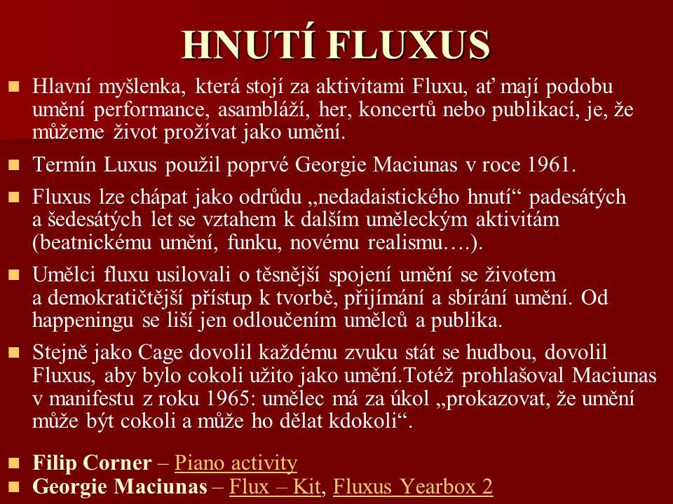 HNUTÍ FLUXUS Hlavní myšlenka, která stojí za aktivitami Fluxu, ať mají podobu umění performance, asambláží, her, koncertů nebo publikací, je, že můžem
