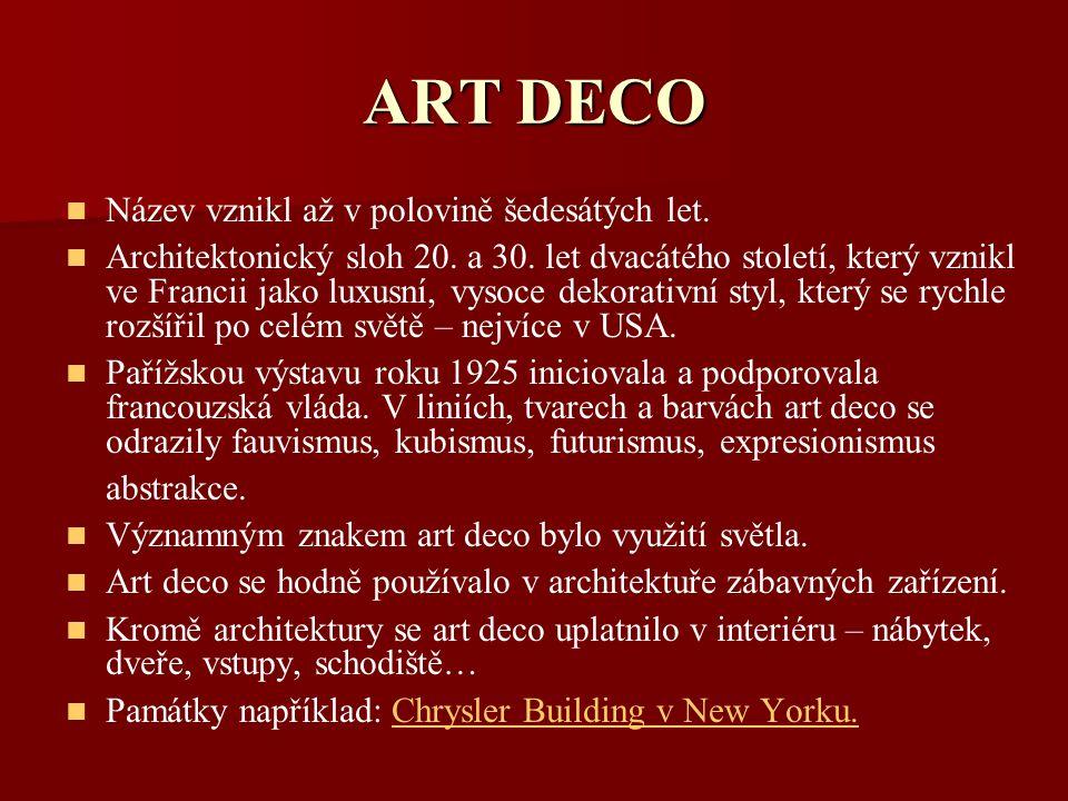 ART DECO Název vznikl až v polovině šedesátých let. Architektonický sloh 20. a 30. let dvacátého století, který vznikl ve Francii jako luxusní, vysoce