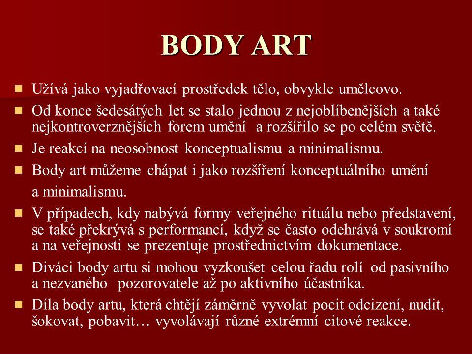 BODY ART Užívá jako vyjadřovací prostředek tělo, obvykle umělcovo. Od konce šedesátých let se stalo jednou z nejoblíbenějších a také nejkontroverznějš