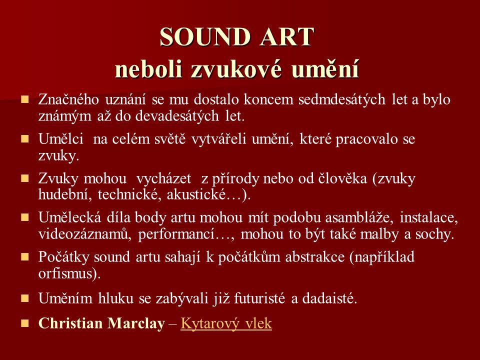 SOUND ART neboli zvukové umění Značného uznání se mu dostalo koncem sedmdesátých let a bylo známým až do devadesátých let. Umělci na celém světě vytvá