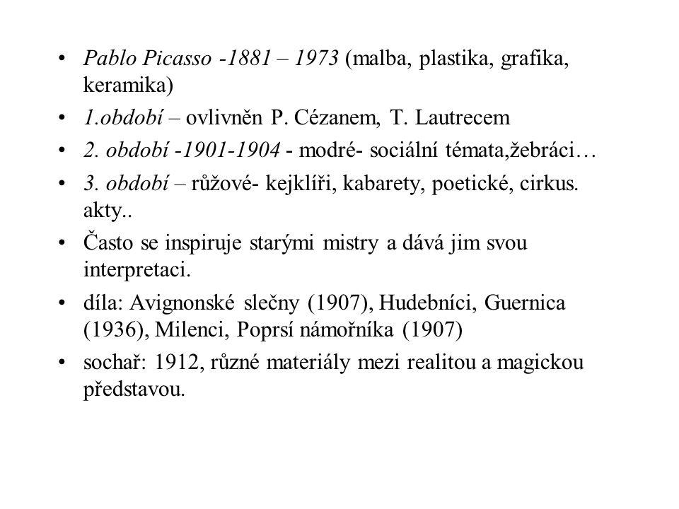 Pablo Picasso -1881 – 1973 (malba, plastika, grafika, keramika) 1.období – ovlivněn P. Cézanem, T. Lautrecem 2. období -1901-1904 - modré- sociální té