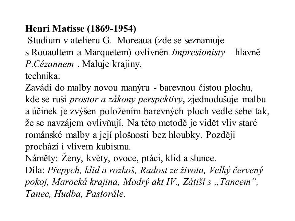 Henri Matisse (1869-1954) Studium v atelieru G. Moreaua (zde se seznamuje s Rouaultem a Marquetem) ovlivněn Impresionisty – hlavně P.Cézannem. Maluje