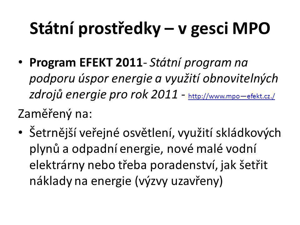 Státní prostředky – v gesci MPO Program EFEKT 2011- Státní program na podporu úspor energie a využití obnovitelných zdrojů energie pro rok 2011 - http://www.mpo—efekt.cz./ http://www.mpo—efekt.cz./ Zaměřený na: Šetrnější veřejné osvětlení, využití skládkových plynů a odpadní energie, nové malé vodní elektrárny nebo třeba poradenství, jak šetřit náklady na energie (výzvy uzavřeny)