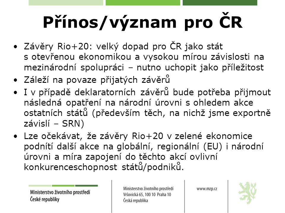 Přínos/význam pro ČR Závěry Rio+20: velký dopad pro ČR jako stát s otevřenou ekonomikou a vysokou mírou závislosti na mezinárodní spolupráci – nutno uchopit jako příležitost Záleží na povaze přijatých závěrů I v případě deklaratorních závěrů bude potřeba přijmout následná opatření na národní úrovni s ohledem akce ostatních států (především těch, na nichž jsme exportně závislí – SRN) Lze očekávat, že závěry Rio+20 v zelené ekonomice podnítí další akce na globální, regionální (EU) i národní úrovni a míra zapojení do těchto akcí ovlivní konkurenceschopnost států/podniků.