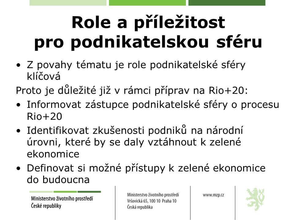 Role a příležitost pro podnikatelskou sféru Z povahy tématu je role podnikatelské sféry klíčová Proto je důležité již v rámci příprav na Rio+20: Informovat zástupce podnikatelské sféry o procesu Rio+20 Identifikovat zkušenosti podniků na národní úrovni, které by se daly vztáhnout k zelené ekonomice Definovat si možné přístupy k zelené ekonomice do budoucna