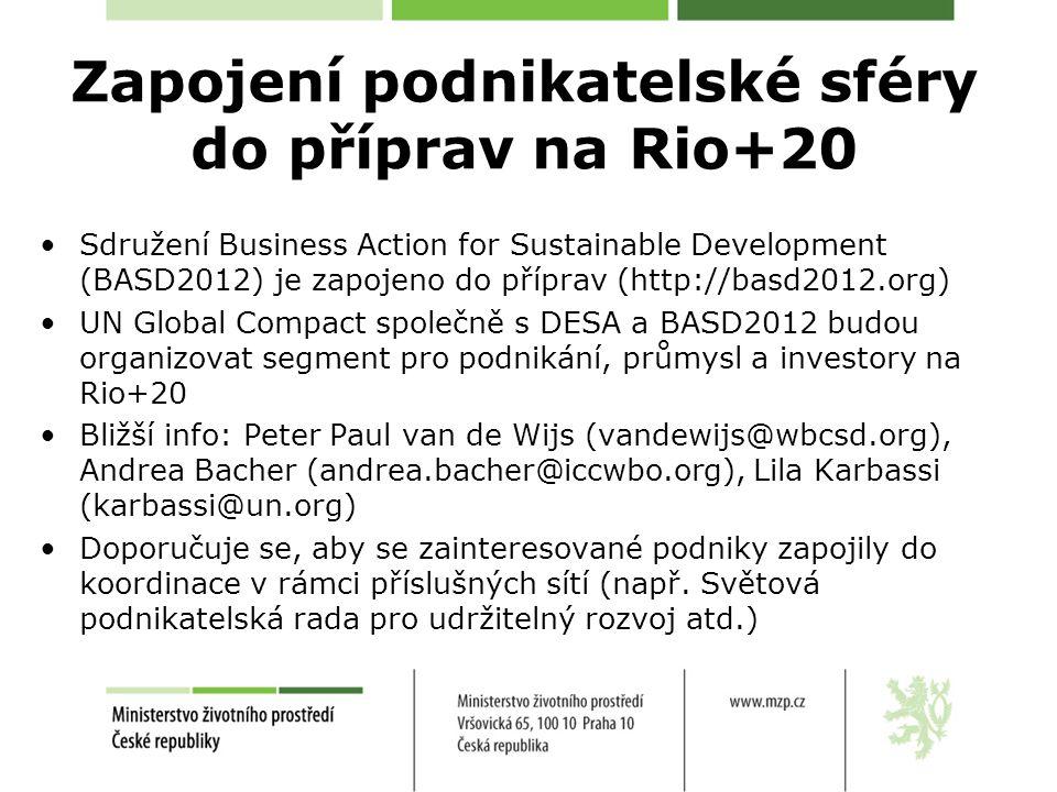 Zapojení podnikatelské sféry do příprav na Rio+20 Sdružení Business Action for Sustainable Development (BASD2012) je zapojeno do příprav (http://basd2012.org) UN Global Compact společně s DESA a BASD2012 budou organizovat segment pro podnikání, průmysl a investory na Rio+20 Bližší info: Peter Paul van de Wijs (vandewijs@wbcsd.org), Andrea Bacher (andrea.bacher@iccwbo.org), Lila Karbassi (karbassi@un.org) Doporučuje se, aby se zainteresované podniky zapojily do koordinace v rámci příslušných sítí (např.