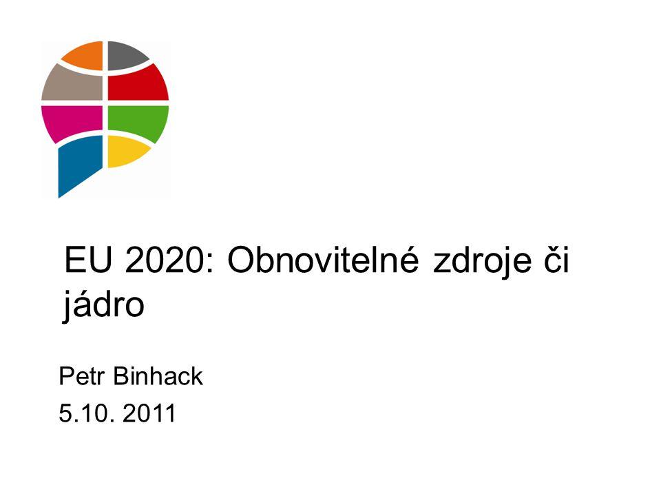 EU 2020: Obnovitelné zdroje či jádro Petr Binhack 5.10. 2011