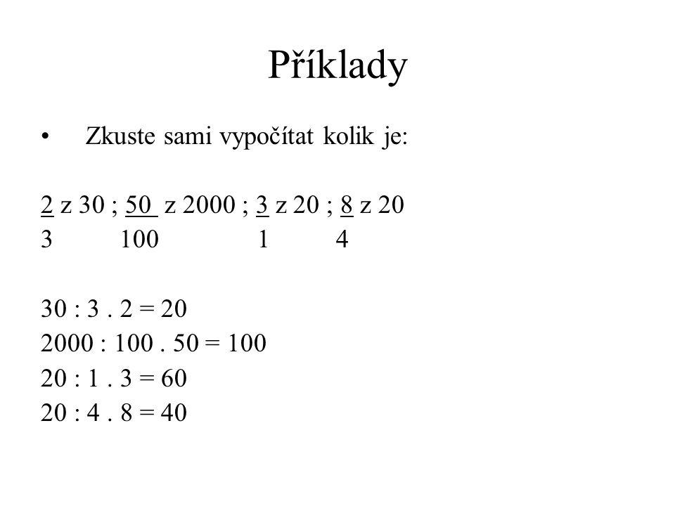 Příklady Zkuste sami vypočítat kolik je: 2 z 30 ; 50 z 2000 ; 3 z 20 ; 8 z 20 3 100 1 4 30 : 3. 2 = 20 2000 : 100. 50 = 100 20 : 1. 3 = 60 20 : 4. 8 =