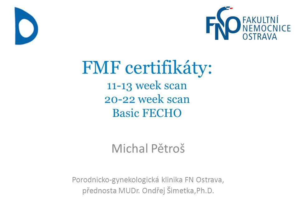 FMF certifikáty: 11-13 week scan 20-22 week scan Basic FECHO Michal Pětroš Porodnicko-gynekologická klinika FN Ostrava, přednosta MUDr. Ondřej Šimetka