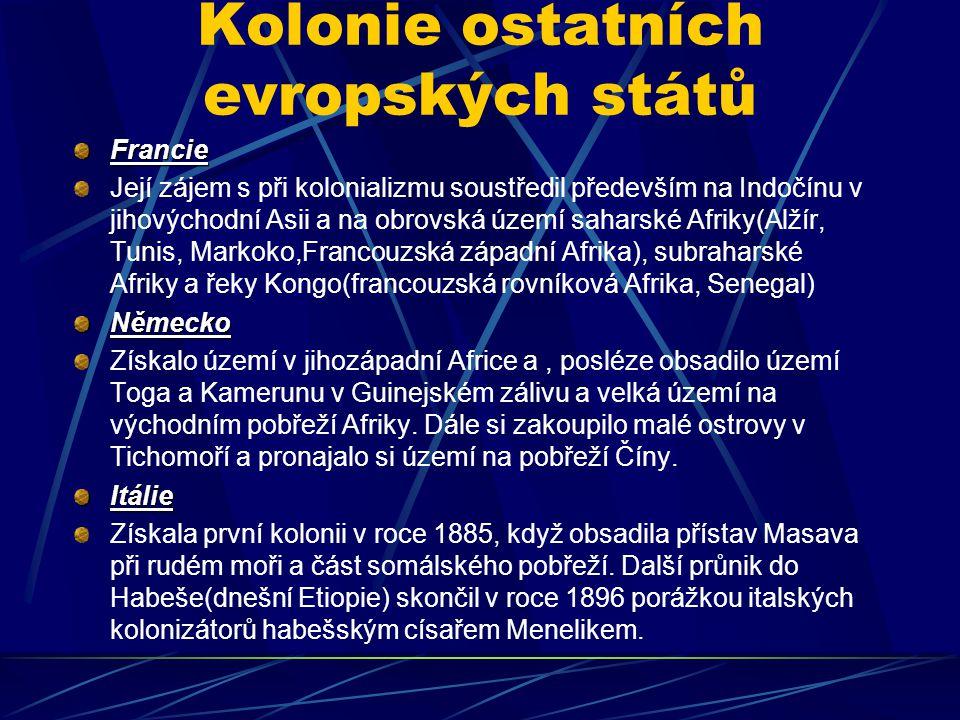 Kolonie ostatních evropských států Francie Její zájem s při kolonializmu soustředil především na Indočínu v jihovýchodní Asii a na obrovská území saharské Afriky(Alžír, Tunis, Markoko,Francouzská západní Afrika), subraharské Afriky a řeky Kongo(francouzská rovníková Afrika, Senegal)Německo Získalo území v jihozápadní Africe a, posléze obsadilo území Toga a Kamerunu v Guinejském zálivu a velká území na východním pobřeží Afriky.
