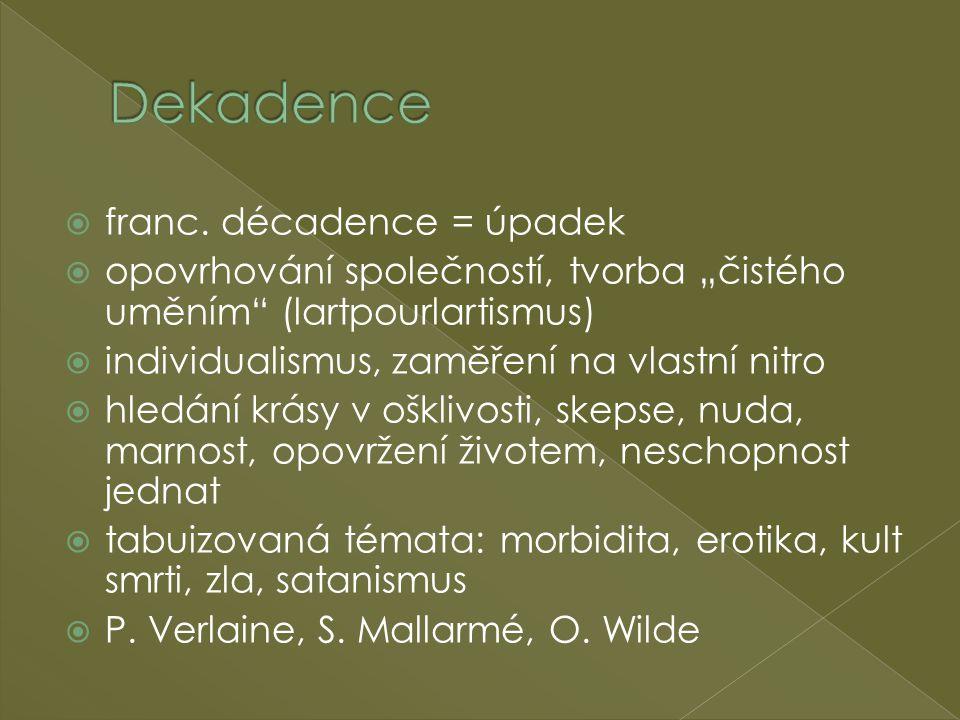 """ franc. décadence = úpadek  opovrhování společností, tvorba """"čistého uměním"""" (lartpourlartismus)  individualismus, zaměření na vlastní nitro  hled"""