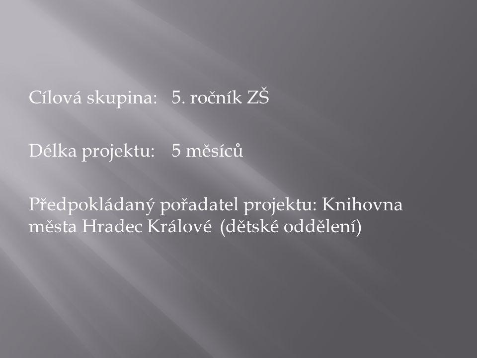 Cílová skupina: 5. ročník ZŠ Délka projektu:5 měsíců Předpokládaný pořadatel projektu: Knihovna města Hradec Králové (dětské oddělení)