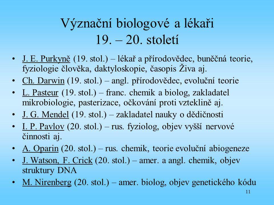 11 Význační biologové a lékaři 19. – 20. století J. E. Purkyně (19. stol.) – lékař a přírodovědec, buněčná teorie, fyziologie člověka, daktyloskopie,