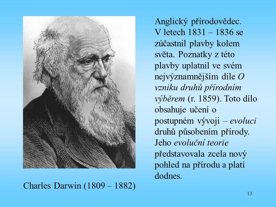 13 Charles Darwin (1809 – 1882) Anglický přírodovědec. V letech 1831 – 1836 se zúčastnil plavby kolem světa. Poznatky z této plavby uplatnil ve svém n