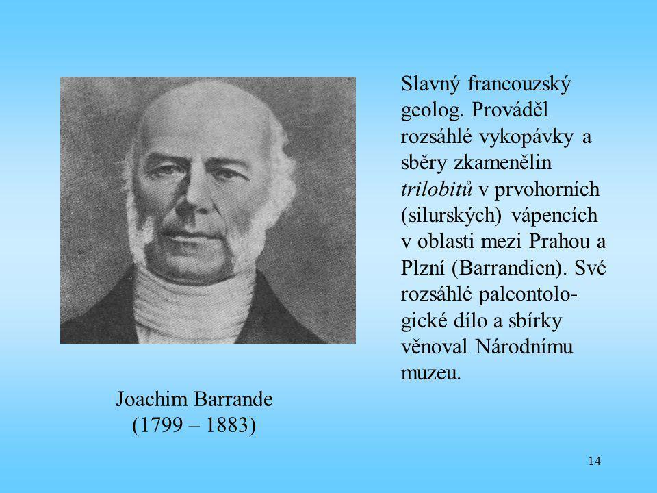 14 Joachim Barrande (1799 – 1883) Slavný francouzský geolog. Prováděl rozsáhlé vykopávky a sběry zkamenělin trilobitů v prvohorních (silurských) vápen