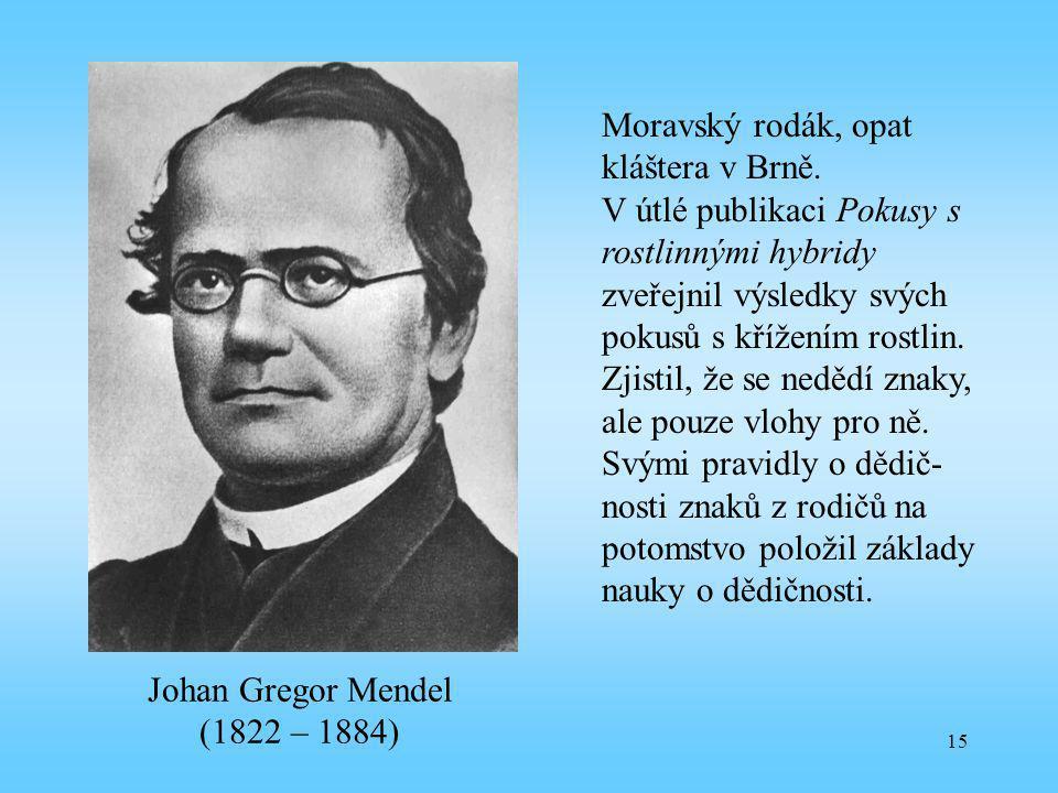 15 Johan Gregor Mendel (1822 – 1884) Moravský rodák, opat kláštera v Brně. V útlé publikaci Pokusy s rostlinnými hybridy zveřejnil výsledky svých poku