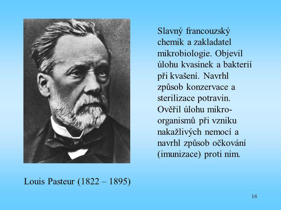 16 Louis Pasteur (1822 – 1895) Slavný francouzský chemik a zakladatel mikrobiologie. Objevil úlohu kvasinek a bakterií při kvašení. Navrhl způsob konz