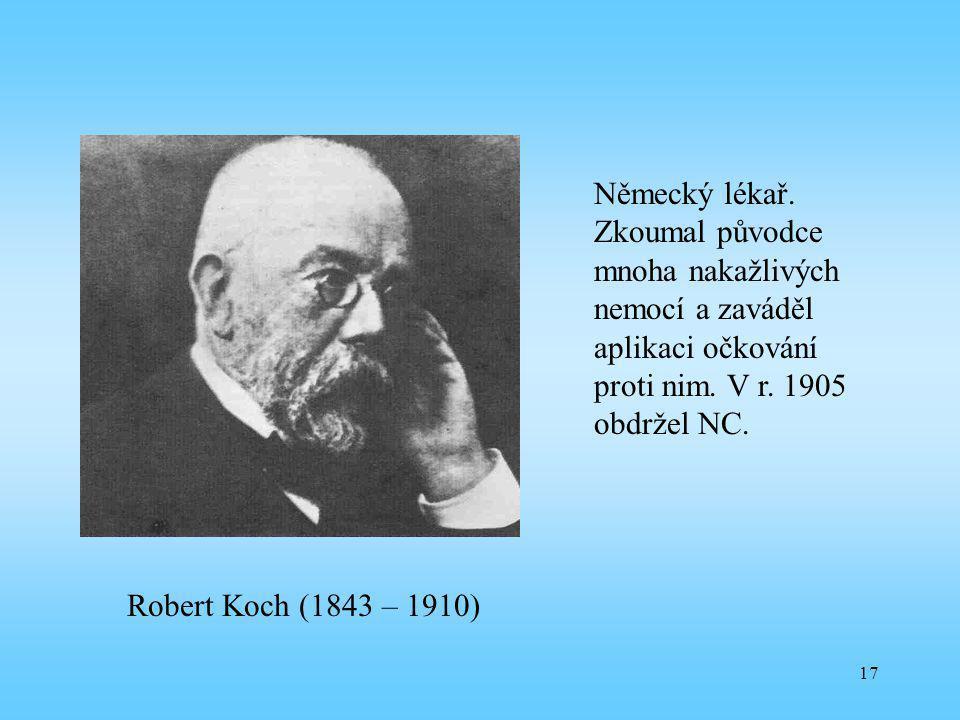 17 Robert Koch (1843 – 1910) Německý lékař. Zkoumal původce mnoha nakažlivých nemocí a zaváděl aplikaci očkování proti nim. V r. 1905 obdržel NC.