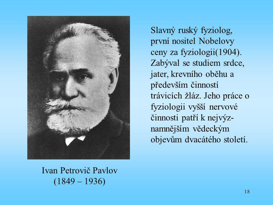 18 Ivan Petrovič Pavlov (1849 – 1936) Slavný ruský fyziolog, první nositel Nobelovy ceny za fyziologii(1904). Zabýval se studiem srdce, jater, krevníh