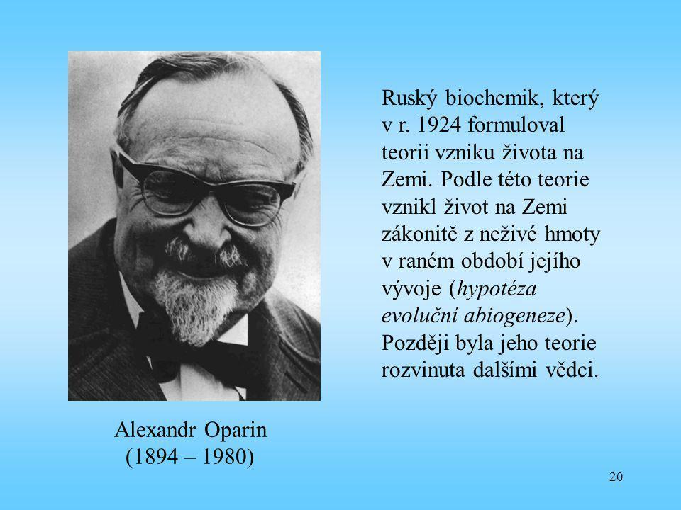 20 Alexandr Oparin (1894 – 1980) Ruský biochemik, který v r. 1924 formuloval teorii vzniku života na Zemi. Podle této teorie vznikl život na Zemi záko