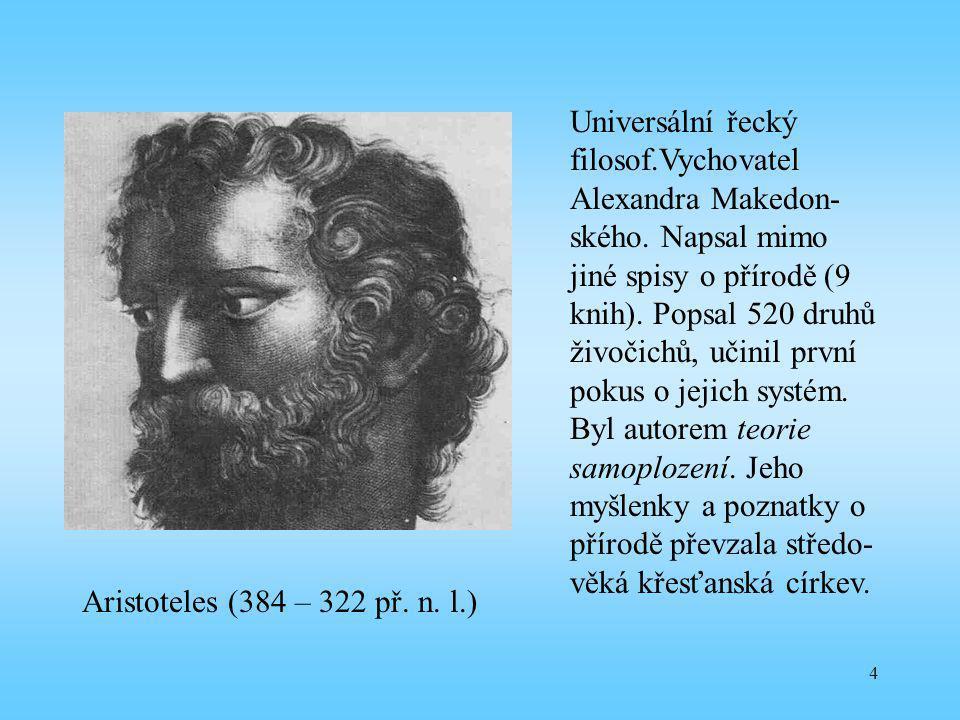 4 Aristoteles (384 – 322 př. n. l.) Universální řecký filosof.Vychovatel Alexandra Makedon- ského. Napsal mimo jiné spisy o přírodě (9 knih). Popsal 5