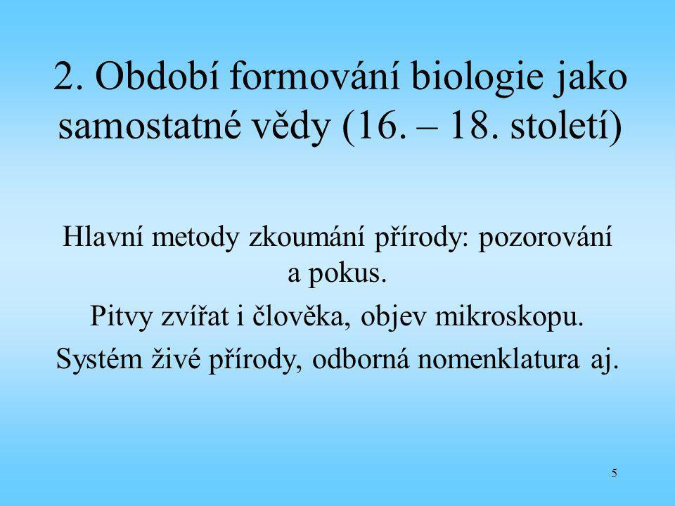 5 2. Období formování biologie jako samostatné vědy (16. – 18. století) Hlavní metody zkoumání přírody: pozorování a pokus. Pitvy zvířat i člověka, ob