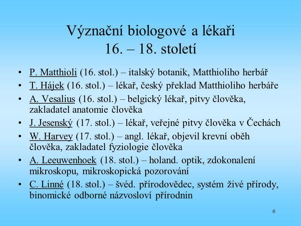 6 Význační biologové a lékaři 16. – 18. století P. Matthioli (16. stol.) – italský botanik, Matthioliho herbář T. Hájek (16. stol.) – lékař, český pře