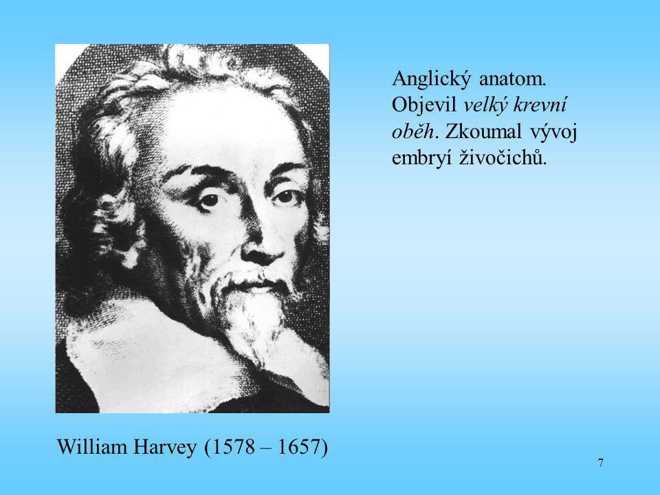 7 William Harvey (1578 – 1657) Anglický anatom. Objevil velký krevní oběh. Zkoumal vývoj embryí živočichů.