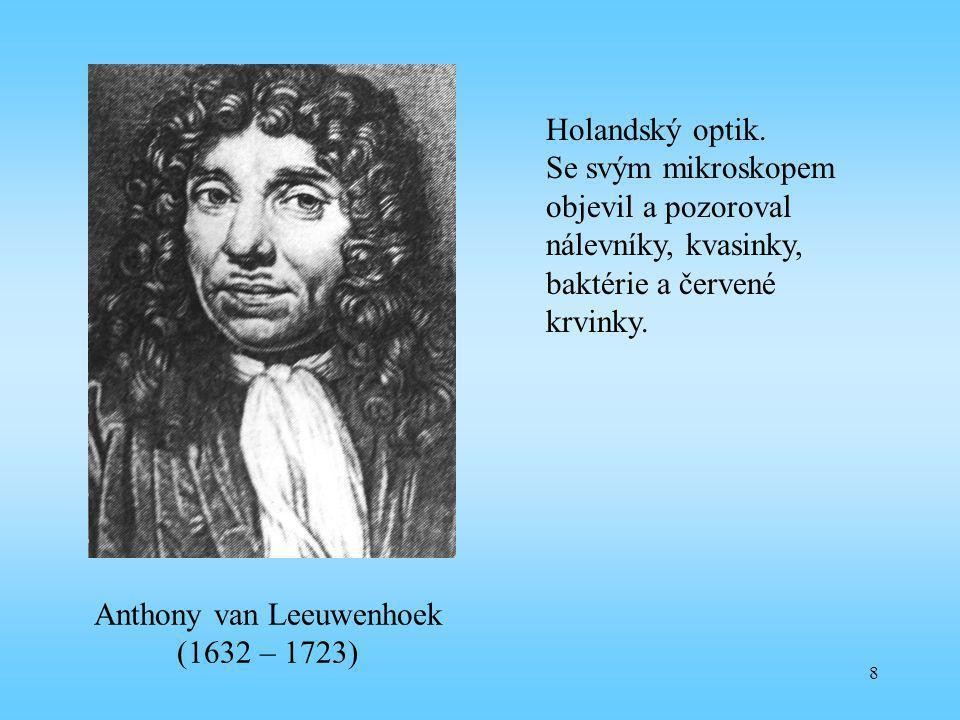 8 Anthony van Leeuwenhoek (1632 – 1723) Holandský optik. Se svým mikroskopem objevil a pozoroval nálevníky, kvasinky, baktérie a červené krvinky.