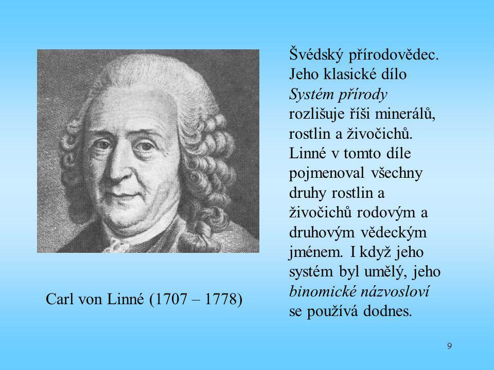 9 Carl von Linné (1707 – 1778) Švédský přírodovědec. Jeho klasické dílo Systém přírody rozlišuje říši minerálů, rostlin a živočichů. Linné v tomto díl
