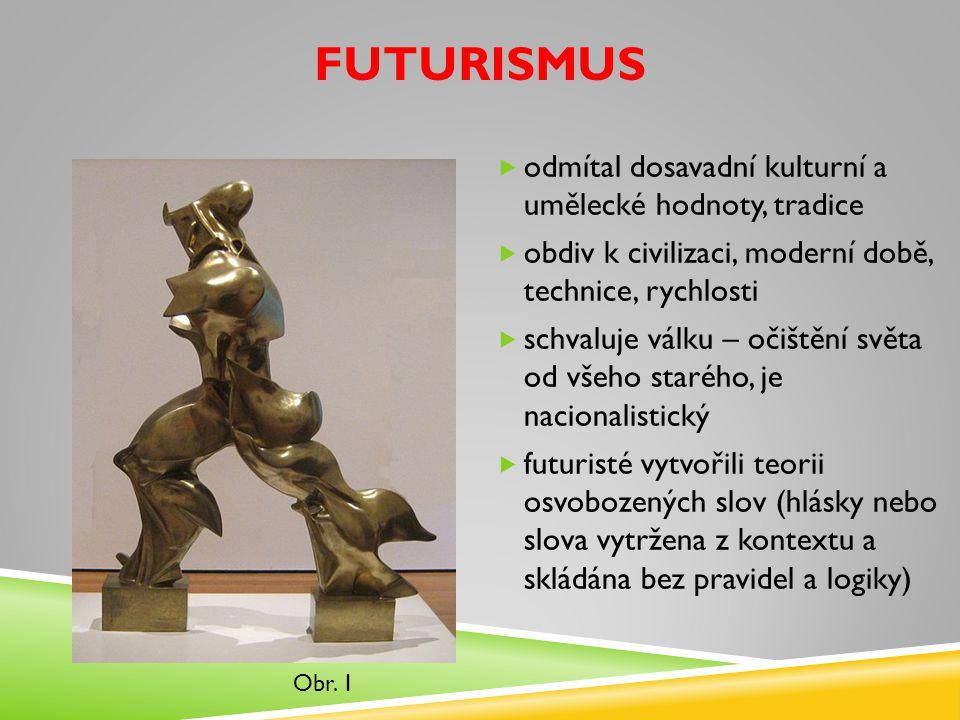 FUTURISMUS  odmítal dosavadní kulturní a umělecké hodnoty, tradice  obdiv k civilizaci, moderní době, technice, rychlosti  schvaluje válku – očiště