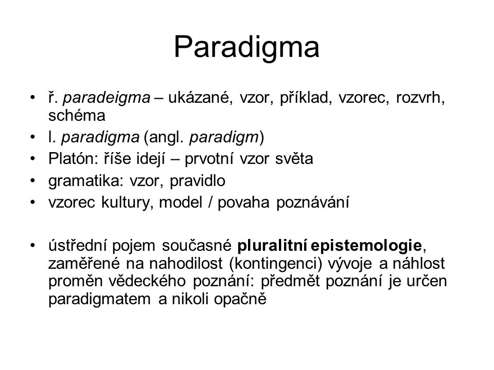 Paradigma předpoklad, samozřejmé východisko, určuje normu Bacon (1561-1626): idoly (jeskyně, kmene, tržiště, divadla) Ptolemaios, Newton, Einstein, Darwin styl, vnitřní jednota krize: anomálie nad průměr, pád normality Thomas Samuel Kuhn (1922-1996) Struktura vědeckých revolucí – paradigma nástrojem vlastní verifikace Karl Raimund Popper (1902-1994) – falzifikace (Netřeba trvat na tom, co teorii potvrzuje; spíše hlídat to, co by ji mohlo vyvrátit.)