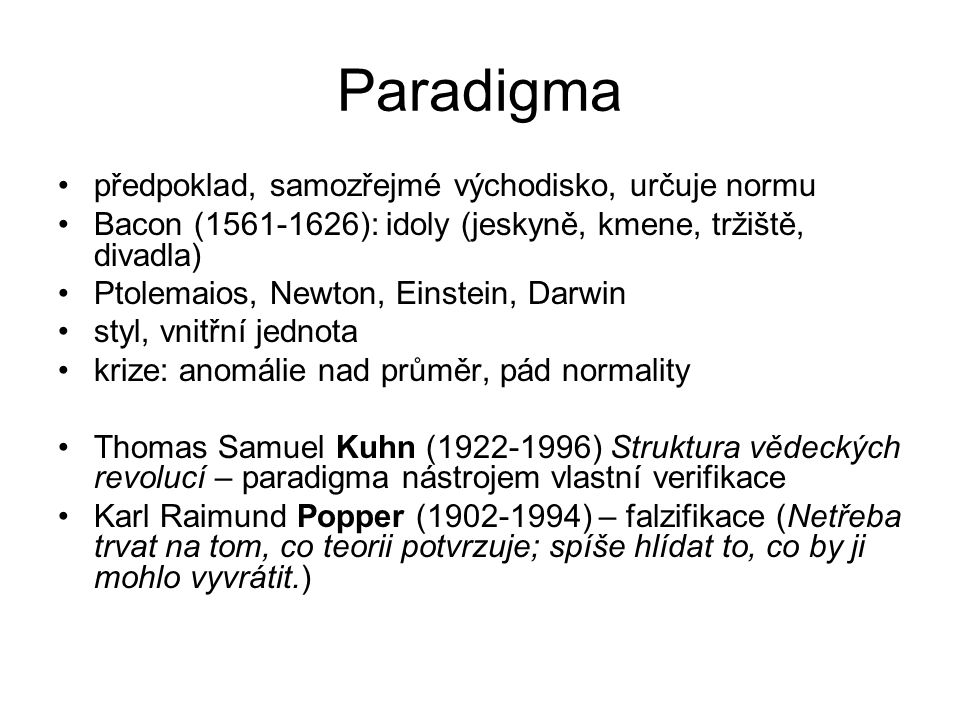 Paradigma předpoklad, samozřejmé východisko, určuje normu Bacon (1561-1626): idoly (jeskyně, kmene, tržiště, divadla) Ptolemaios, Newton, Einstein, Da