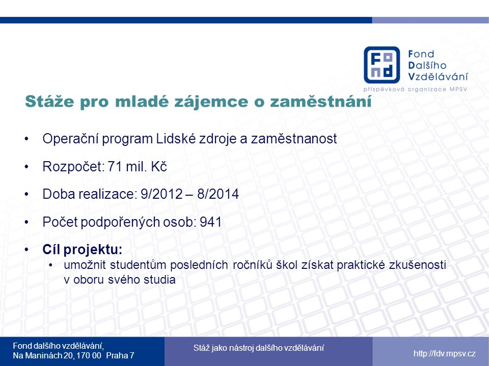 Fond dalšího vzdělávání, Na Maninách 20, 170 00 Praha 7 Stáž jako nástroj dalšího vzdělávání http://fdv.mpsv.cz Stáže pro mladé zájemce o zaměstnání 2 Operační program Lidské zdroje a zaměstnanost Rozpočet: 187 mil.