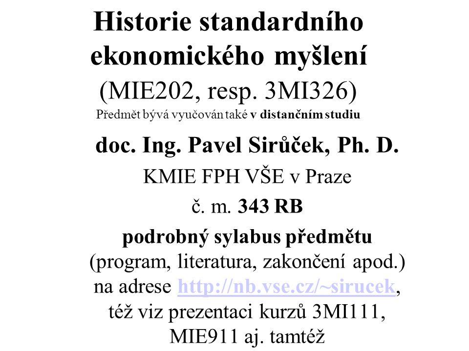 Historie standardního ekonomického myšlení (MIE202, resp. 3MI326) Předmět bývá vyučován také v distančním studiu doc. Ing. Pavel Sirůček, Ph. D. KMIE