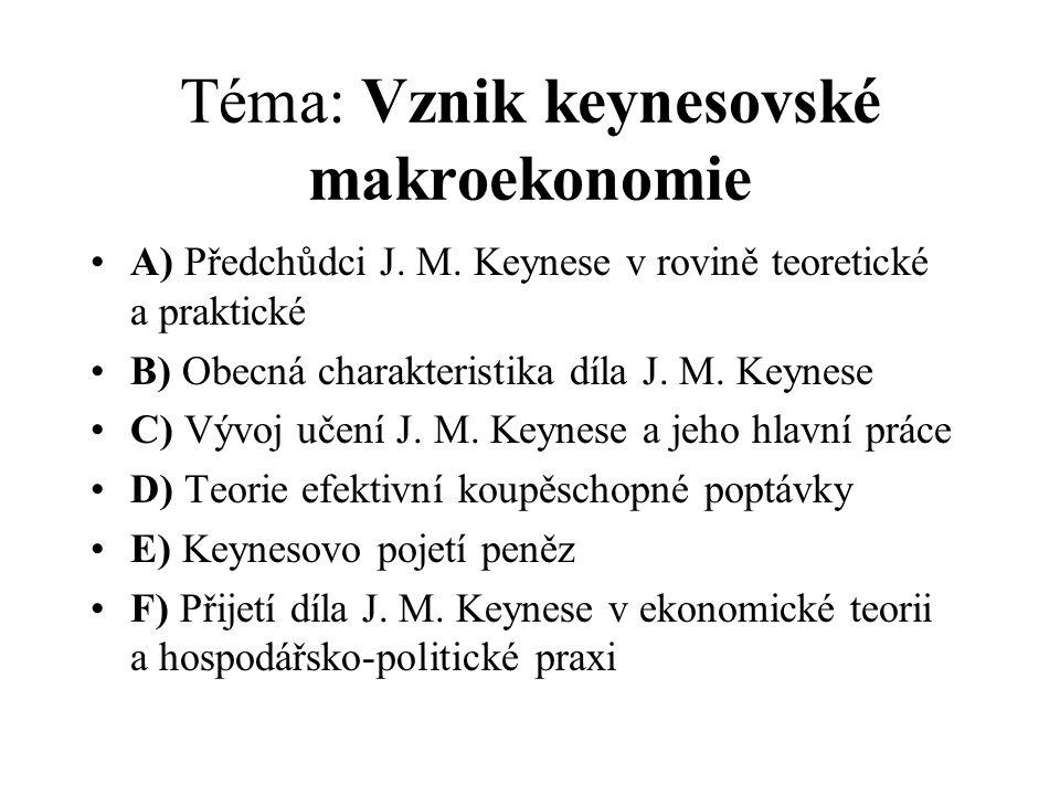 Téma: Vznik keynesovské makroekonomie A) Předchůdci J. M. Keynese v rovině teoretické a praktické B) Obecná charakteristika díla J. M. Keynese C) Vývo