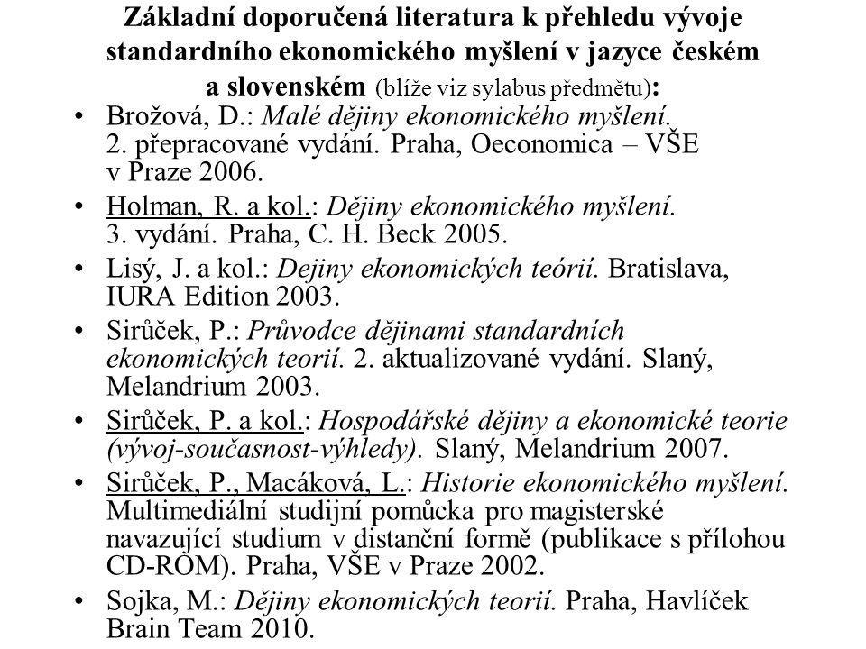 Základní doporučená literatura k přehledu vývoje standardního ekonomického myšlení v jazyce českém a slovenském (blíže viz sylabus předmětu) : Brožová