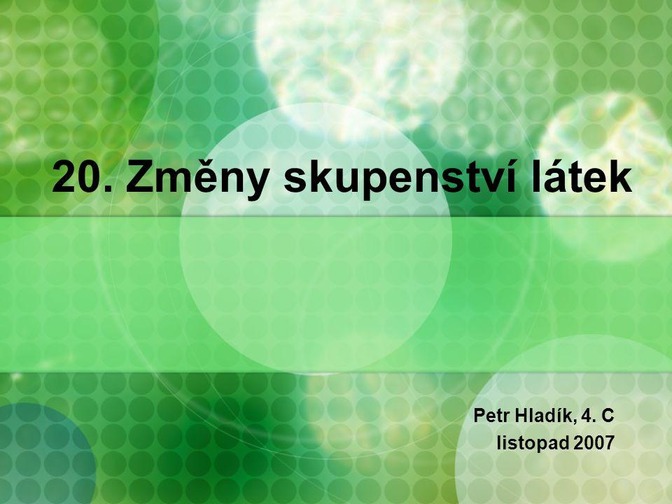 20. Změny skupenství látek Petr Hladík, 4. C listopad 2007