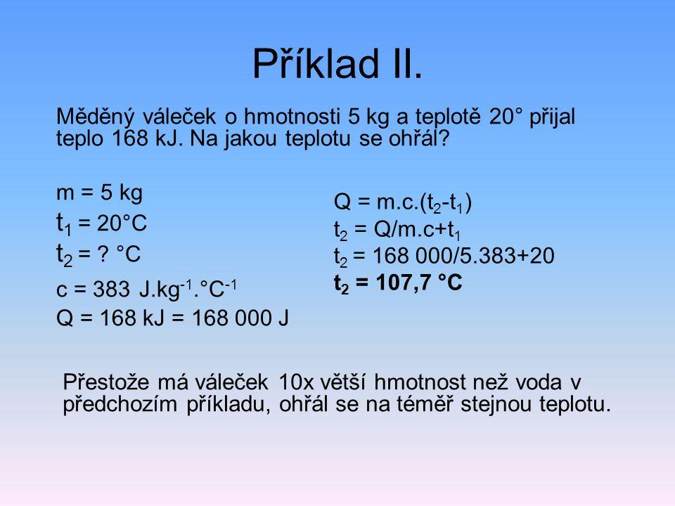 Příklad II. Měděný váleček o hmotnosti 5 kg a teplotě 20° přijal teplo 168 kJ. Na jakou teplotu se ohřál? m = 5 kg t 1 = 20°C t 2 = ? °C c = 383 J.kg