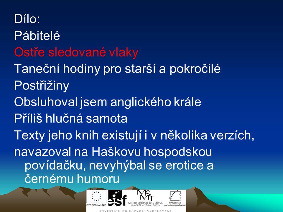 Bohumil Hrabal (1914-1997) Český spisovatel Narodil se v Brně- Židenicích Vystudoval gymnázium, práva v Praze Živil se různě-za okupace vystřídal řadu profesí na železnici, pracoval jako obchodní a pojišťovací agent, dělník, balič starého papíru, kulisák v divadle