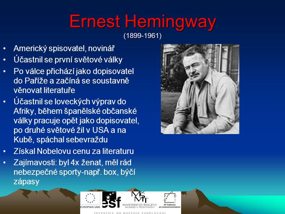 Ernest Hemingway (1899-1961) Americký spisovatel, novinář Účastnil se první světové války Po válce přichází jako dopisovatel do Paříže a začíná se soustavně věnovat literatuře Účastnil se loveckých výprav do Afriky, během španělské občanské války pracuje opět jako dopisovatel, po druhé světové žil v USA a na Kubě, spáchal sebevraždu Získal Nobelovu cenu za literaturu Zajímavosti: byl 4x ženat, měl rád nebezpečné sporty-např.