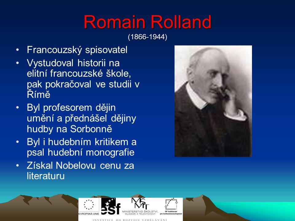 Romain Rolland (1866-1944) Francouzský spisovatel Vystudoval historii na elitní francouzské škole, pak pokračoval ve studii v Římě Byl profesorem dějin umění a přednášel dějiny hudby na Sorbonně Byl i hudebním kritikem a psal hudební monografie Získal Nobelovu cenu za literaturu
