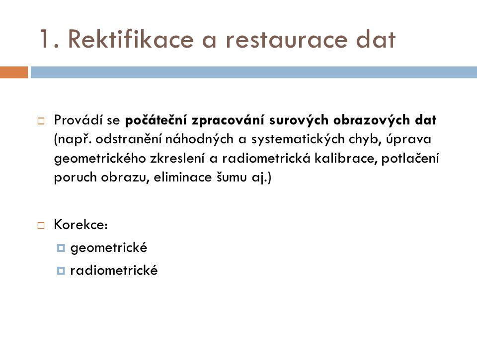 1. Rektifikace a restaurace dat  Provádí se počáteční zpracování surových obrazových dat (např. odstranění náhodných a systematických chyb, úprava ge