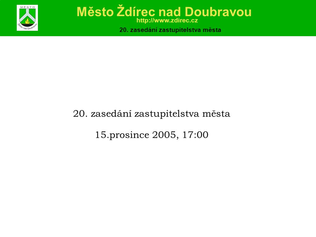 Program: 1)Zahájení zasedání - určení zapisovatele, volba ověřovatelů zápisu a návrhové komise 2)Uzavření zápisu a usnesení z 19.zasedání ZM 3)Zpráva o činnosti rady města v době od 3.11.2005 do 15.12.2005 4)Finanční záležitosti 5)Obecně závazná vyhláška č.1/2005 – psi 6)Obecně závazná vyhláška č.2/2005 - požární řád 7)Obecně závazná vyhláška č.3/2005 – odpady 8)Zrušení vyhlášky MNV Ždírec n.D.