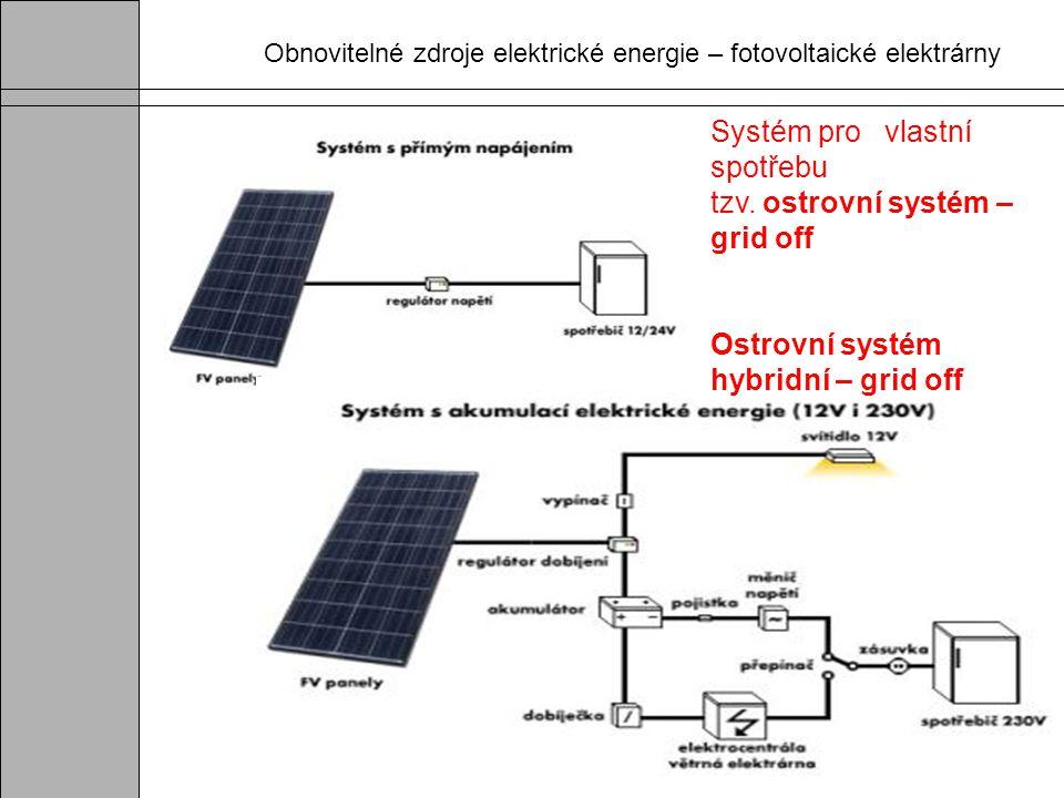 Obnovitelné zdroje elektrické energie – fotovoltaické elektrárny Systém pro vlastní spotřebu tzv. ostrovní systém – grid off Ostrovní systém hybridní