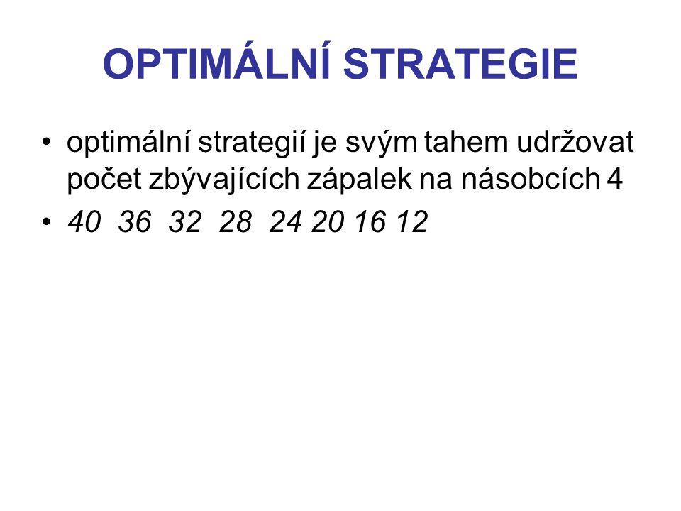 OPTIMÁLNÍ STRATEGIE optimální strategií je svým tahem udržovat počet zbývajících zápalek na násobcích 4 40 36 32 28 24 20 16 12