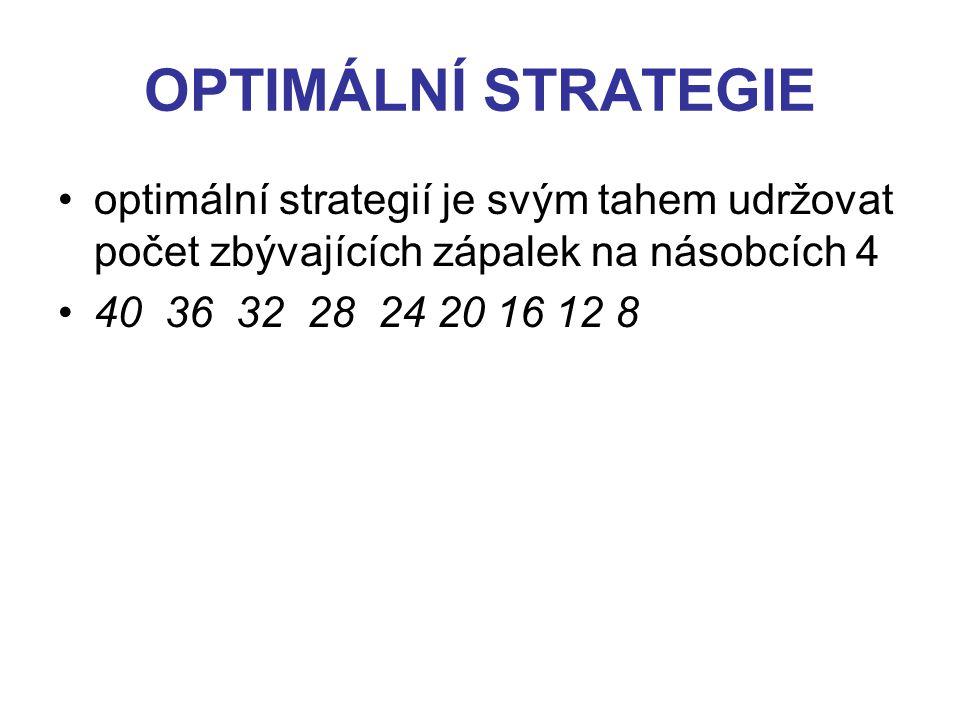 OPTIMÁLNÍ STRATEGIE optimální strategií je svým tahem udržovat počet zbývajících zápalek na násobcích 4 40 36 32 28 24 20 16 12 8