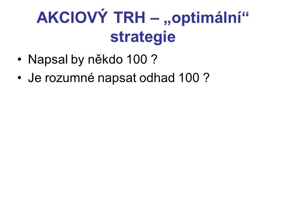 """AKCIOVÝ TRH – """"optimální"""" strategie Napsal by někdo 100 ? Je rozumné napsat odhad 100 ?"""